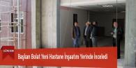 Başkan Bolat Yeni Hastane İnşaatını Yerinde İnceledi