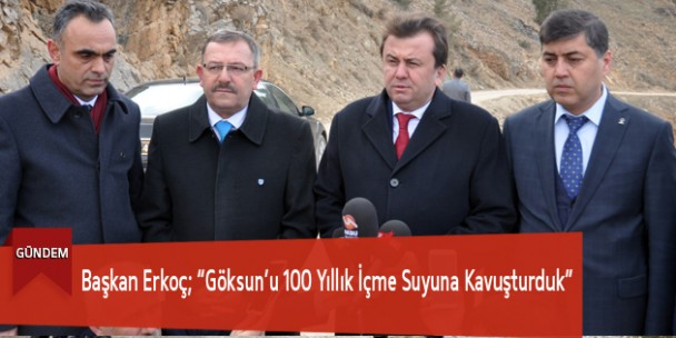 """Başkan Erkoç; """"Göksun'u 100 Yıllık İçmesuyuna Kavuşturduk"""""""