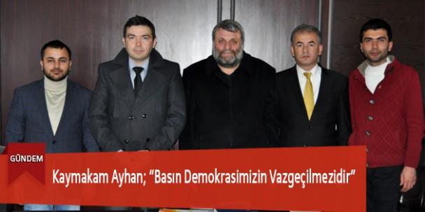 """Kaymakam Ayhan; """"Basın Demokrasimizin Vazgeçilmezidir"""""""