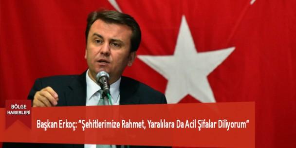 """Başkan Erkoç: """"Şehitlerimize Rahmet, Yaralılara Da Acil Şifalar Diliyorum"""""""