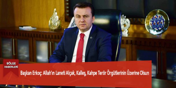 Başkan Erkoç: Allah'ın Laneti Alçak, Kalleş, Kahpe Terör Örgütlerinin Üzerine Olsun