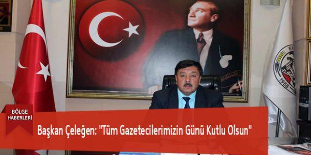"""Başkan Çeleğen: """"Tüm Gazetecilerimizin Günü Kutlu Olsun"""""""