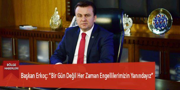 """Başkan Erkoç: """"Bir Gün Değil Her Zaman Engellilerimizin Yanındayız"""""""
