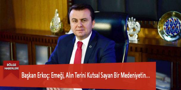 Başkan Erkoç: Emeği, Alın Terini Kutsal Sayan Bir Medeniyetin…