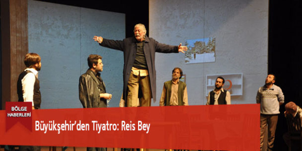 Büyükşehir'den Tiyatro: Reis Bey