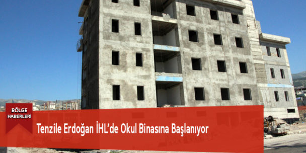 Tenzile Erdoğan İHL'de Okul Binasına Başlanıyor