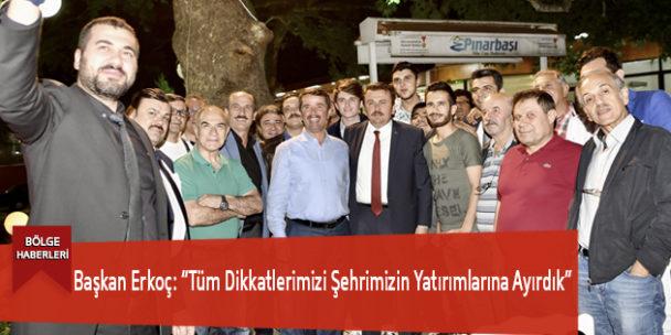"""Başkan Erkoç: """"Tüm Dikkatlerimizi Şehrimizin Yatırımlarına Ayırdık"""""""