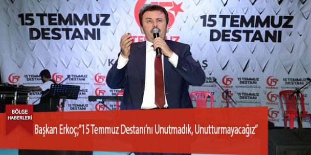 """Başkan Erkoç;""""15 Temmuz Destanı'nı Unutmadık, Unutturmayacağız"""""""