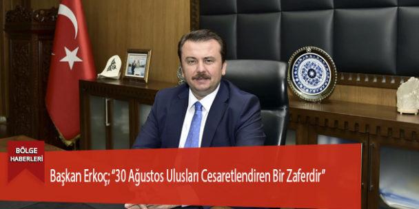 """Başkan Erkoç; """"30 Ağustos Ulusları Cesaretlendiren Bir Zaferdir"""""""