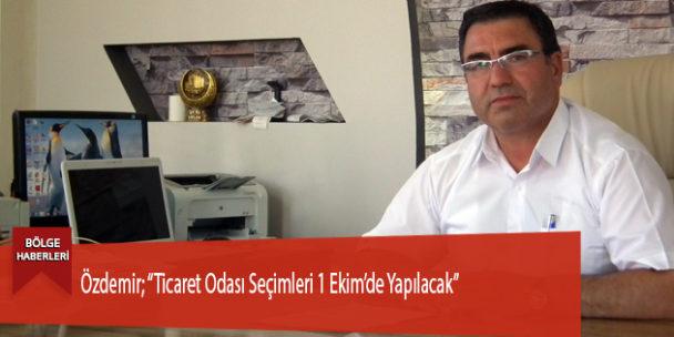 """Özdemir; """"Ticaret Odası Seçimleri 1 Ekim'de Yapılacak"""""""