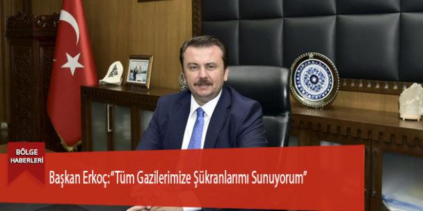 """Başkan Erkoç: """"Tüm Gazilerimize Şükranlarımı Sunuyorum"""""""