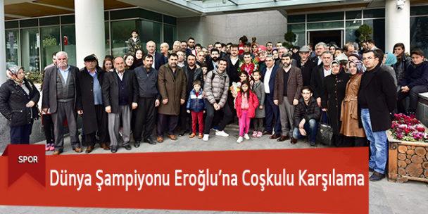 Dünya Şampiyonu Eroğlu'na Coşkulu Karşılama