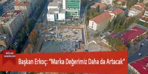 """Başkan Erkoç: """"Marka Değerimiz Daha da Artacak"""""""