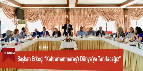 """Başkan Erkoç: """"Kahramanmaraş'ı Dünya'ya Tanıtacağız"""""""