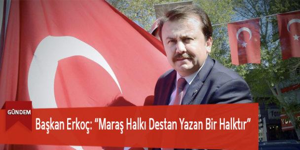 """Başkan Erkoç: """"Maraş Halkı Destan Yazan Bir Halktır"""""""