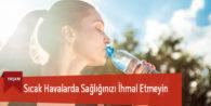 Sıcak Havalarda Sağlığınızı İhmal Etmeyin