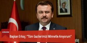 """Başkan Erkoç: """"Tüm Gazilerimizi Minnetle Anıyorum"""""""