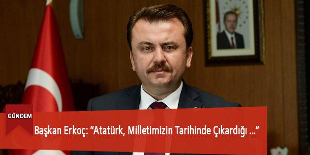 """Başkan Erkoç: """"Atatürk, Milletimizin Tarihinde Çıkardığı Büyük Liderlerden Biridir"""""""