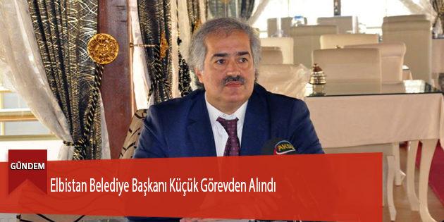 Elbistan Belediye Başkanı Küçük Görevden Alındı