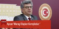 Aycan 'Maraş Olayları Komplodur '