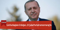 Cumhurbaşkanı Erdoğan, 23 Şubat'ta Kahramanmaraş'ta
