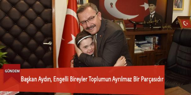 Başkan Aydın, Engelli Bireyler Toplumun Ayrılmaz Bir Parçasıdır