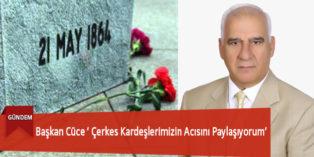 Başkan Cüce ' Çerkes Kardeşlerimizin Acısını Paylaşıyorum'